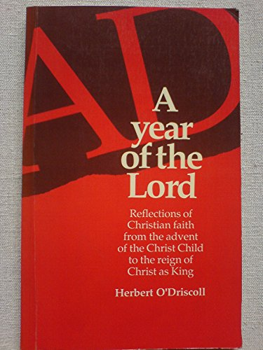 A Year of the Lord: Reflections on Christian Faith from the Advent of the Christ Child to the Reign of Christ as King (0919891543) by O'Driscoll, Herbert