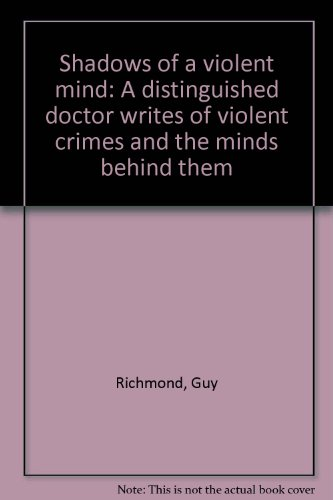 Shadows of a Violent Mind: A Distinguished Doctor Writes of Violent Crimes and the Minds behind Them