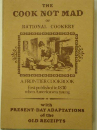 9780919938007: THE COOK NOT MAD, OR RATIONAL COOKERY : A FRONTIER COOKBOOK First Published in 1830 When America Was Young