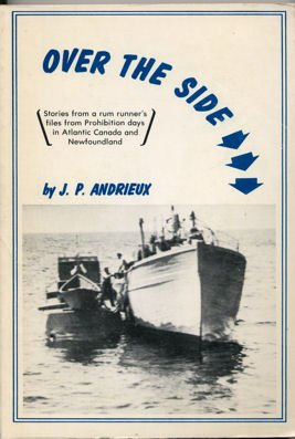 Over the Side: Stories from a Rum Runner's Files from Prohibition Days in Atlantic Canada and ...