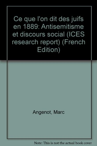 Ce que l'on dit des juifs en 1889: Antisemitisme et discours social (ICES research report) (French Edition) (0919958168) by Angenot, Marc