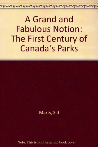 A Grand and Fabulous Notion: The First Century of Canada's Parks: Sid Marty