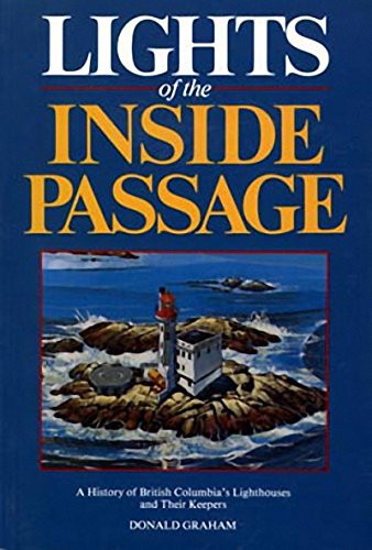 Lights Of The Inside Passage : A History Of British Columbia's Lighthouses And Their Keepers