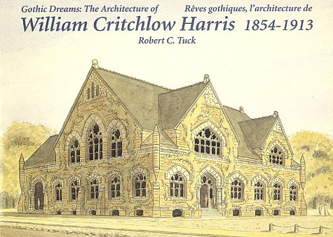 Gothic Dreams: The Architecture Of William Critchlow Harris, 1854-1913
