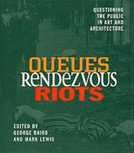 Queues, Rendezvous, Riots: Questioning the Public in Art and Architecture: George Baird and Mark ...