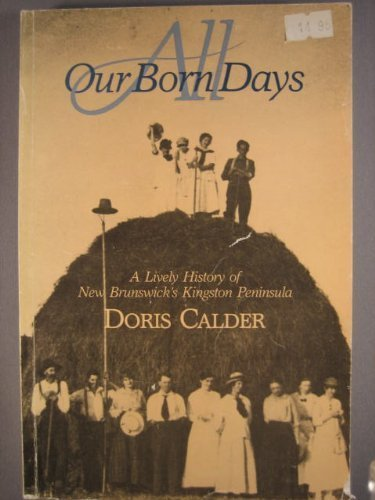 All Our Born Days; A Lively History of New Brunswick's Kingston Peninsula
