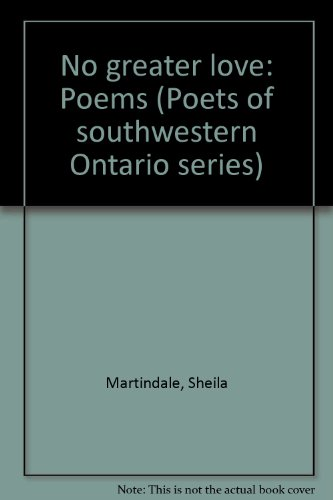 No greater love: Poems (Poets of southwestern Ontario series): Sheila Martindale