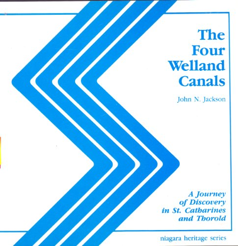 The Four Welland Canals: A Journey of Discovery in St. Catharines and Thorold: John N. Jackson