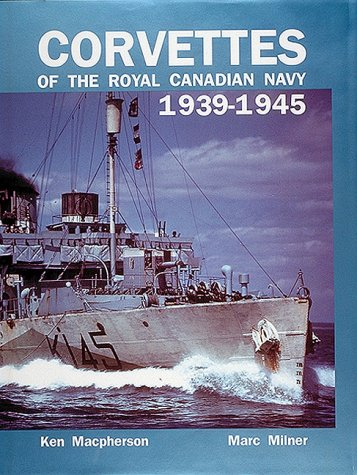 Corvettes of the Royal Canadian Navy: 1939-1945: Milner, Marc; MacPherson,