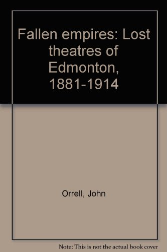 Fallen empires: Lost theatres of Edmonton, 1881-1914: Orrell, John