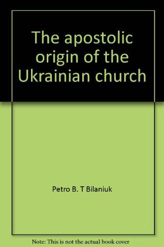 The apostolic origin of the Ukrainian church: Bilaniuk, Petro B. T