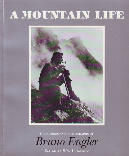 A Mountain Life the Stories and Photographs of Bruno Engler