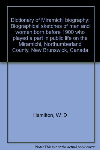 9780920332078: Dictionary of Miramichi biography: Biographical sketches of men and women born before 1900 who played a part in public life on the Miramichi : Northumberland County, New Brunswick, Canada