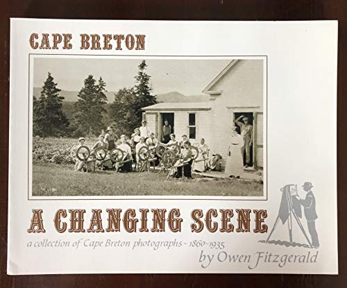 Cape Breton: A Changing Scene : A Collection of Cape Breton Photographs 1860-1935