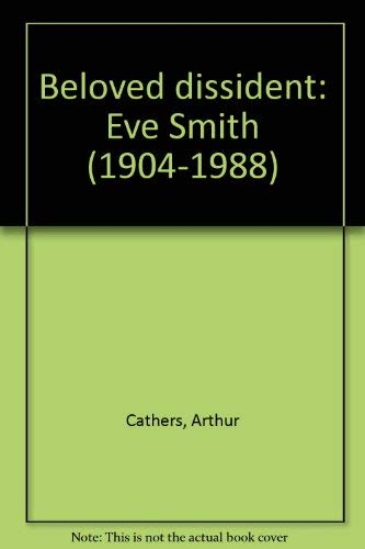 Beloved Dissident: Eve Smith (1904-1988): Cathers, Arthur V.