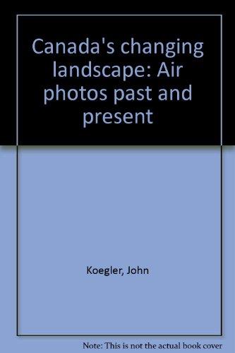 Canada's changing landscape: Air photos past and present: Koegler, John