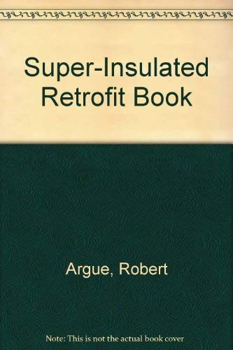 The Super Insulated Retrofit Book: A Home Owner's Guide to Energy-Efficient Renovation: ...