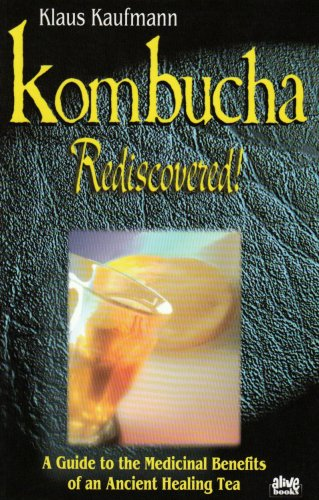 Kombucha Rediscovered! A Guide to the Medicinal Benefits of an Ancient Healing Tea