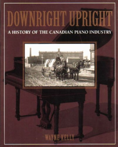 Downright Upright: A History of the Canadian Piano Industry: Kelly, Wayne