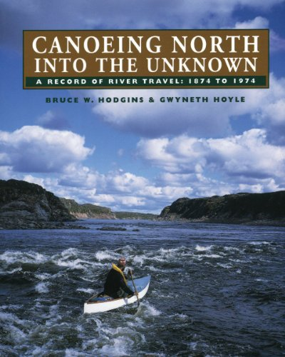 Canoeing North Into the Unknown: A Record of River Travel, 1874 to 1974: Hodgins, Bruce