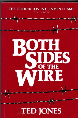 Both Sides of the Wire THE FREDERICTON INTERNMENT CAMP VOLUME ONE