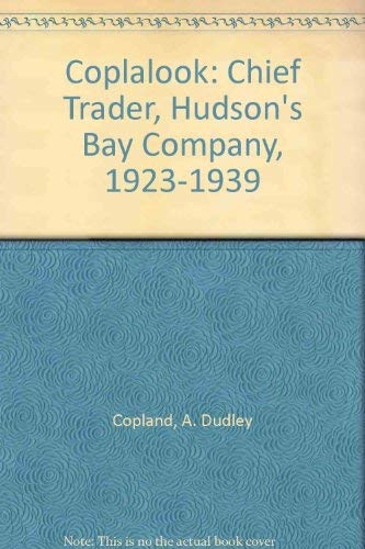 Coplalook: Chief Trader, Hudson's Bay Company, 1923-1939: Copland, A. Dudley