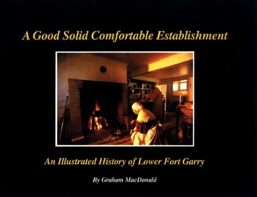 A Good Solid Comfortable Establishment: An Illustrated History of Lower Fort Garry: Macdonald, ...