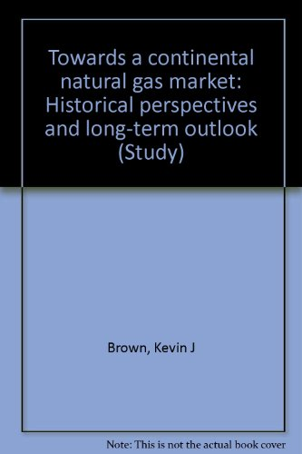 Towards a continental natural gas market: Historical perspectives and long-term outlook (Study / Canadian Energy Research Institute) (9780920522479) by Kevin Brown