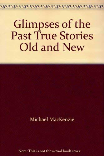 Glimpses of the Past True Stories Old and New: Michael MacKenzie