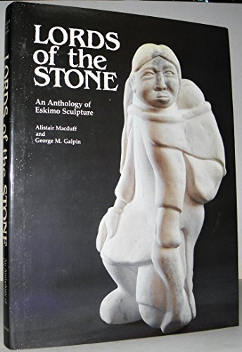 LORDS OF THE STONE an Anthology of Eskimo Sculpture: Macduff, Alistair; Galpin, George M.