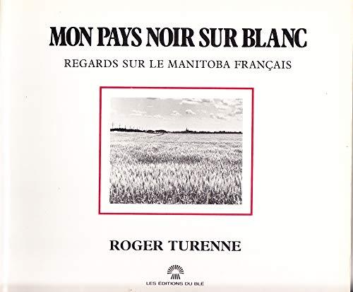 Mon Pays Noir Sur Blanc: Regards Sur Le Manitoba Francais: Turenne, Roger
