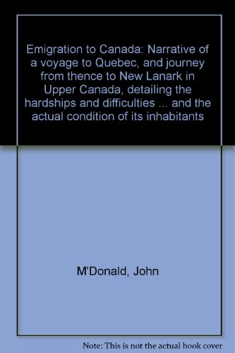 Emigration to Canada: Narrative of a voyage to Quebec, and journey from thence to New Lanark in Upper Canada, detailing the hardships and difficulties ... and the actual condition of its inhabitants (0920648002) by John M'Donald