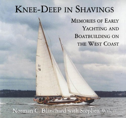Knee-Deep in Shavings: Memories of Early Yachting and Boatbuilding on the West Coast: Norman ...