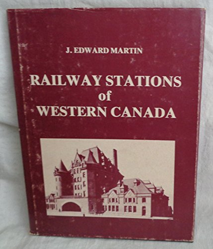 The railway stations of western Canada: An architectural history: Martin, J. Edward