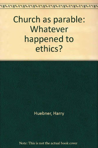 Church as Parable : Whatever Happened to Ethics?: Huebner, Harry J.; Schroeder, David
