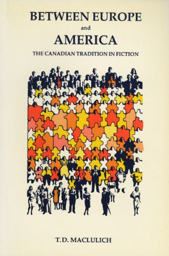 Between Europe and America: The Canadian Tradition in Fiction: T.D. MacLulich