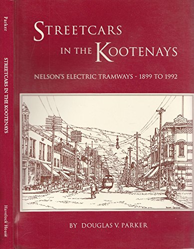 Streetcars in the Kootenays: Nelson's Electric Tramways,: Parker, Douglas V.