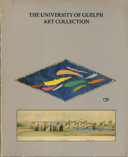 The University of Guelph Art Collection: A Catalogue of Paintings, Drawings, Prints and Sculpture: ...
