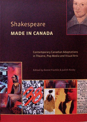 Shakespeare Made in Canada: Contemporary Canadian Adaptations in Theatre, Pop Media and Visual Arts...