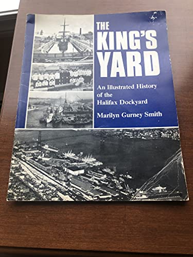 The King's Yard : An Illustrated History of the Halifax Dockyard: Smith, Marilyn Gurney