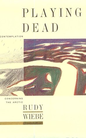 Playing Dead: A Contemplation Concerning the Arctic: Rudy Henry Wiebe