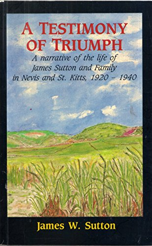 9780921073024: A Testimony Of Triumph: A Narrative Of The Life Of James Sutton And Family In Nevis And St. Kitts, 1920 1940