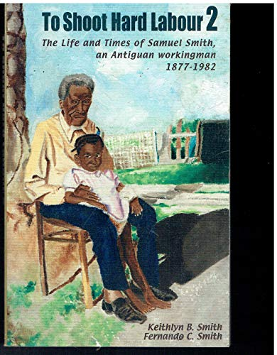 9780921073109: To Shoot Hard Labor 2: The Life and Times of Samuel Smith, an Antiguan Workingman, 1877-1982