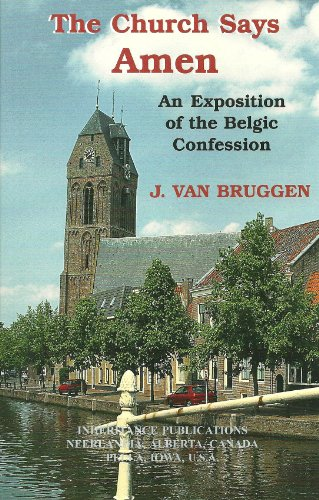The Church Says Amen: An Exposition of the Belgic Confession: Bruggen, J. Van