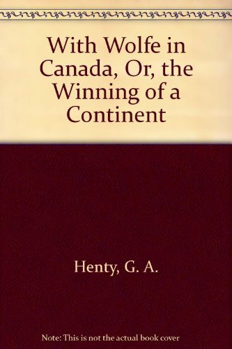 With Wolfe in Canada, Or, the Winning of a Continent: Henty, G. A.