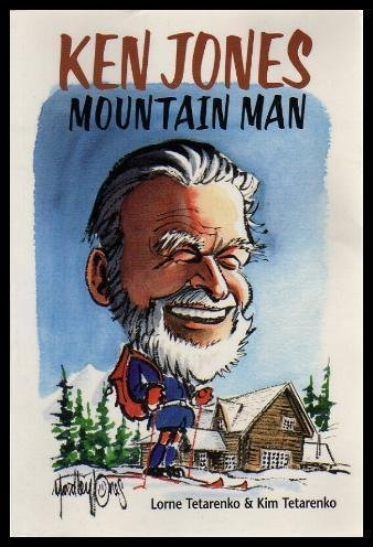 Ken Jones, mountain man :; stories told to Lorne Tetarenko & Kim Tetarenko: Jones, Ken; ...