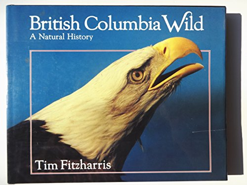 British Columbia Wild: A Natural History: Fitzharris, Tim with Audrey Fraggalosch