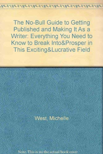 The No-Bull Guide to Getting Published and Making It As a Writer: Everything You Need to Know to Break Into&Prosper in This Exciting&Lucrative Field (0921199066) by Michelle West