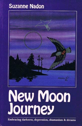 New Moon Journey: Embracing Darkness, Depression, Shamanism & Dreams: Nadon, Suzanne