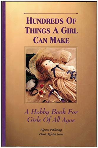 Hundreds of Things a Girl Can Make : A Hobby Book for Girls of All Ages: Unknown